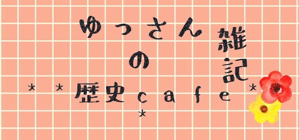 ゆっさんの雑記**歴史cafe**